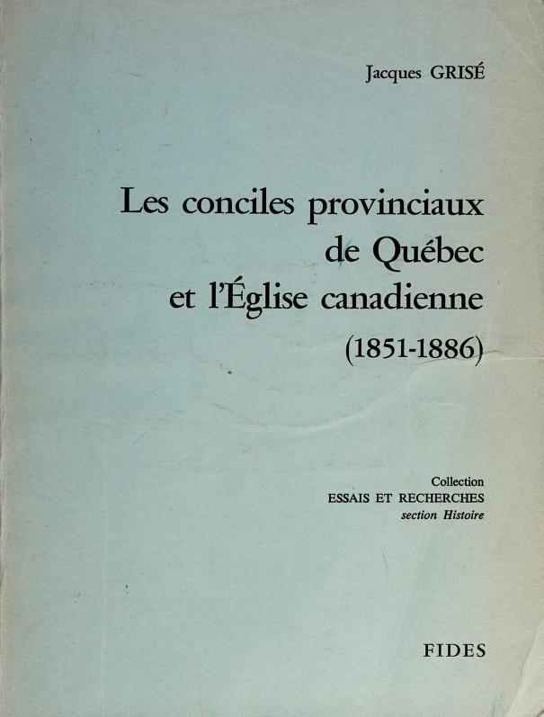 Les conciles provinciaux de Québec et l'Église canadienne, 1851-1886 by Jacques Grisé